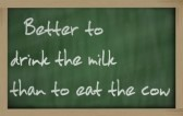 """Better drink the milk than eat the cow"""